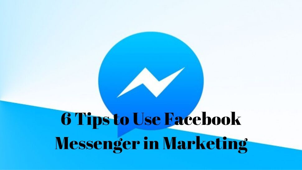 6 Tips to Use Facebook Messenger in Marketing